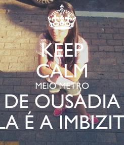 Poster: KEEP CALM MEIO METRO DE OUSADIA ELA É A IMBIZITA