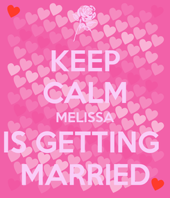 Poster: KEEP CALM MELISSA IS GETTING  MARRIED