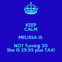 Poster: KEEP CALM MELISSA IS  NOT Turning 30 She IS 29.95 plus TAX!