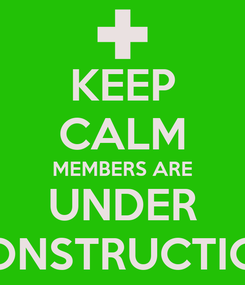 Poster: KEEP CALM MEMBERS ARE UNDER CONSTRUCTION
