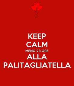 Poster: KEEP CALM MENO 23 ORE ALLA PALITAGLIATELLA