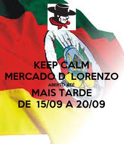 Poster: KEEP CALM MERCADO D´LORENZO ABERTO ATÉ MAIS TARDE DE  15/09 A 20/09