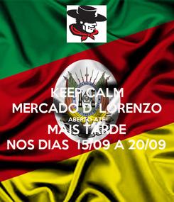 Poster: KEEP CALM MERCADO D´LORENZO ABERTO ATÉ MAIS TARDE NOS DIAS  15/09 A 20/09