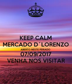 Poster: KEEP CALM MERCADO D´LORENZO ABERTO NESTE FERIADO 07/09/2017 VENHA NOS VISITAR