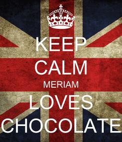 Poster: KEEP CALM MERIAM LOVES CHOCOLATE