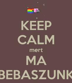 Poster: KEEP CALM mert MA BEBASZUNK
