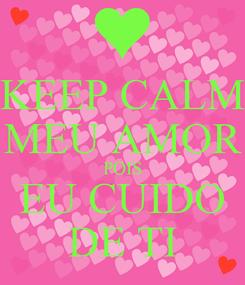 Poster: KEEP CALM MEU AMOR POIS EU CUIDO DE TI