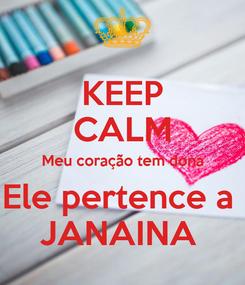 Poster: KEEP CALM Meu coração tem dona Ele pertence a  JANAINA