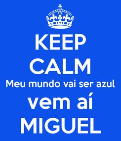 Poster: KEEP CALM Meu mundo vai ser azul vem aí MIGUEL