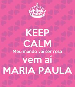 Poster: KEEP CALM Meu mundo vai ser rosa vem aí MARIA PAULA