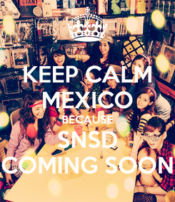 Poster: KEEP CALM MEXICO BECAUSE SNSD COMING SOON