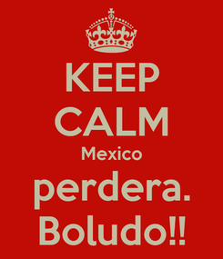 Poster: KEEP CALM Mexico perdera. Boludo!!