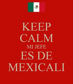 Poster: KEEP CALM MI JEFE ES DE MEXICALI