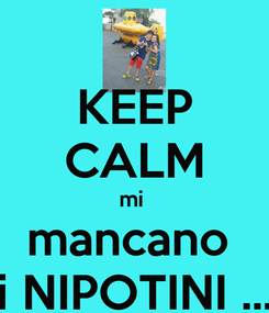 Poster: KEEP CALM mi  mancano  i NIPOTINI ...