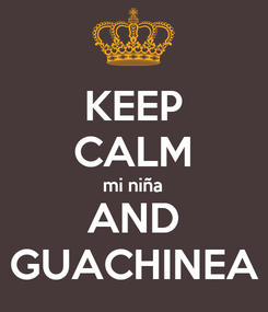 Poster: KEEP CALM mi niña AND GUACHINEA