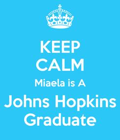 Poster: KEEP CALM Miaela is A Johns Hopkins Graduate