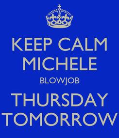 Poster: KEEP CALM MICHELE BLOWJOB THURSDAY TOMORROW