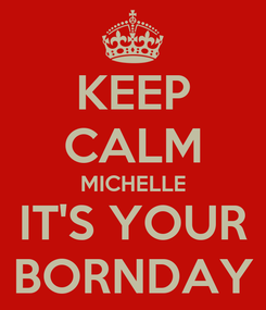 Poster: KEEP CALM MICHELLE IT'S YOUR BORNDAY