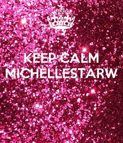 Poster: KEEP CALM MICHELLESTARW