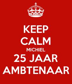 Poster: KEEP CALM MICHIEL 25 JAAR AMBTENAAR