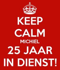 Poster: KEEP CALM MICHIEL 25 JAAR IN DIENST!