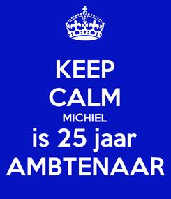 Poster: KEEP CALM MICHIEL is 25 jaar AMBTENAAR