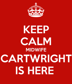 Poster: KEEP CALM MIDWIFE CARTWRIGHT IS HERE