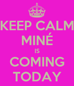 Poster: KEEP CALM MINÉ IS COMING TODAY