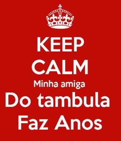 Poster: KEEP CALM Minha amiga  Do tambula  Faz Anos