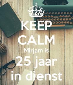 Poster: KEEP CALM Mirjam is 25 jaar in dienst
