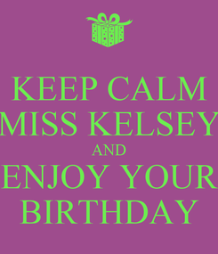 Poster: KEEP CALM MISS KELSEY AND ENJOY YOUR BIRTHDAY