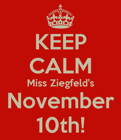 Poster: KEEP CALM Miss Ziegfeld's November 10th!