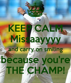 Poster: KEEP CALM Missaayyyy and carry on smiling because you're THE CHAMP!