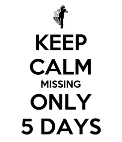 Poster: KEEP CALM MISSING ONLY 5 DAYS