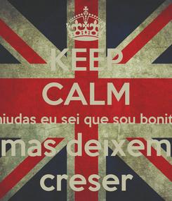 Poster: KEEP CALM miudas eu sei que sou bonito mas deixem creser