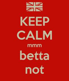 Poster: KEEP CALM mmm betta not