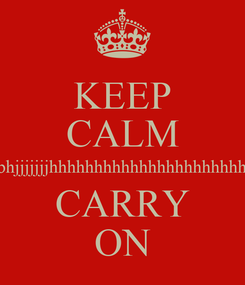 Poster: KEEP CALM m,njkhnhbgbkjgbjhgbuhgbhbjbhjnbhbhjjjjjjjhhhhhhhhhhhhhhhhhhhhhhhhhhhhhhhhhhhhhhhhhhhhhhhhhhhh CARRY ON