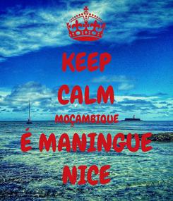 Poster: KEEP CALM MOÇAMBIQUE É MANINGUE NICE