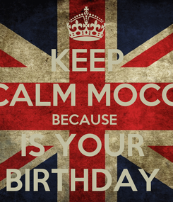 Poster: KEEP CALM MOCO BECAUSE  IS YOUR  BIRTHDAY