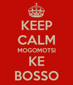 Poster: KEEP CALM MOGOMOTSI KE BOSSO