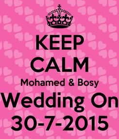 Poster: KEEP CALM Mohamed & Bosy Wedding On 30-7-2015