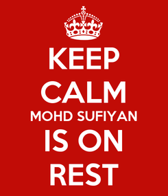 Poster: KEEP CALM MOHD SUFIYAN IS ON REST