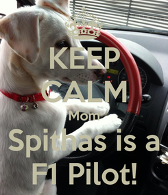 Poster: KEEP CALM Mom Spithas is a F1 Pilot!