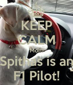 Poster: KEEP CALM Mom Spithas is an F1 Pilot!