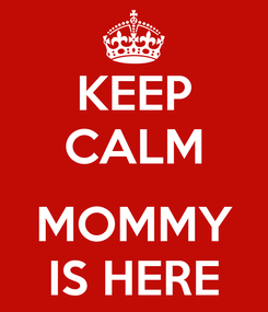Poster: KEEP CALM  MOMMY IS HERE