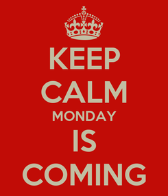 Poster: KEEP CALM MONDAY IS COMING