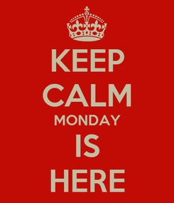 Poster: KEEP CALM MONDAY IS HERE