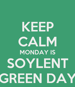 Poster: KEEP CALM MONDAY IS SOYLENT GREEN DAY