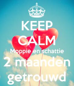 Poster: KEEP CALM Moppie en schattie 2 maanden getrouwd
