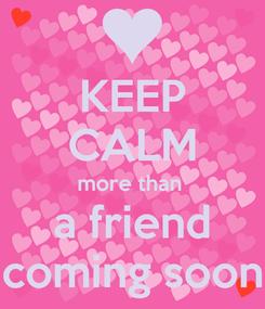 Poster: KEEP CALM more than  a friend coming soon